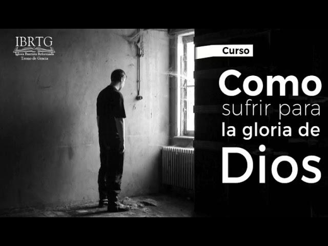 Como sufrir para la gloria de Dios / Clase #6 / Nosotros sufrimos por la forma en que sufrimos