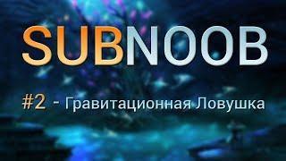 Subnautica - SubNoob #2 (Гравитационная Ловушка)