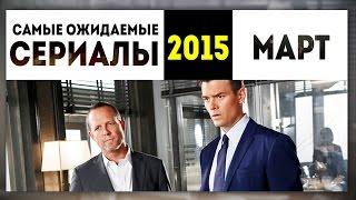 Самые Ожидаемые Сериалы 2015: МАРТ