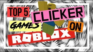 TOP 5 CLICKER GAMES ON ROBLOX! *SOME UNDERRATED* (2017)