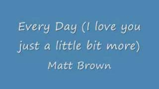Every day (I love you just a little bit more) - Matt Brown