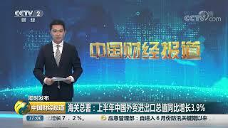 [中国财经报道]即时发布 海关总署:上半年中国外贸进出口总值同比增长3.9%  CCTV财经