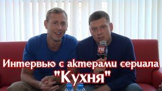 """Интервью с актерами сериала """"Кухня"""""""