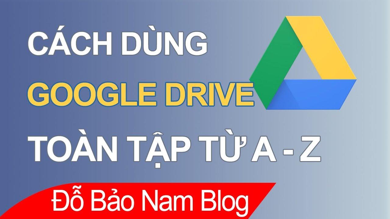 Hướng dẫn sử dụng Google Drive trên máy tính hiệu quả từ A-Z