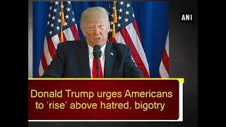 Donald Trump urges Americans to 'rise' above hatred, bigotry - ANI News