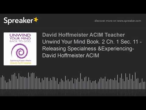 Unwind Your Mind Book. 2 Ch. 1 Sec. 11 - Releasing Specialness &Experiencing- David Hoffmeister ACIM
