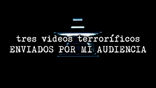 3 videos terroríficos enviados por mi audiencia