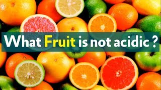 What Fruit is not acidic ?