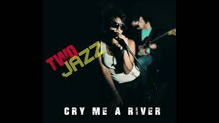 CRY ME A RIVER by TWO JAZZ.