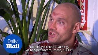 Tyson Fury: 'Rochin, you need sacking. Go to Specsavers.'