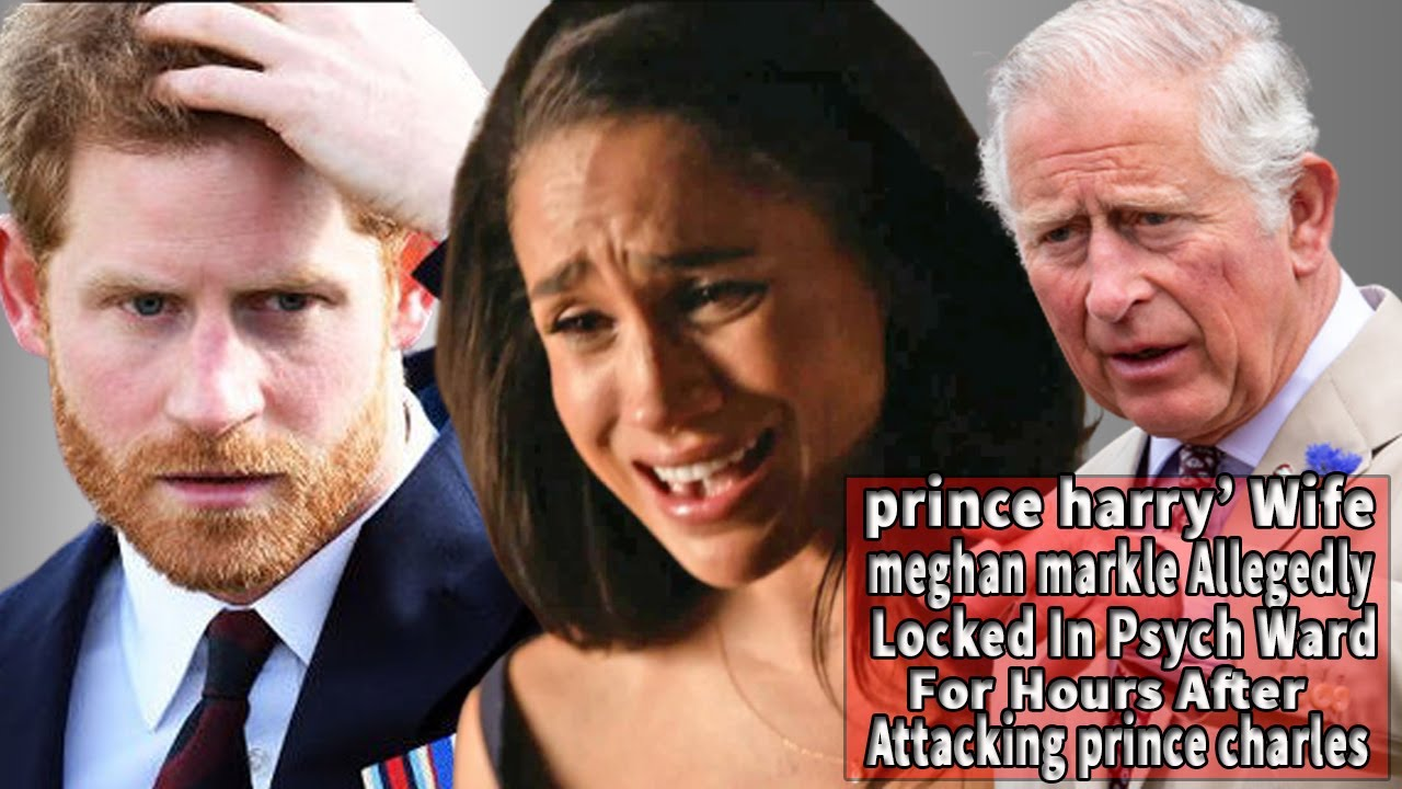 Meghan Markle Allegedly Locked Psych Ward For Hours After Attacking Prince Charles