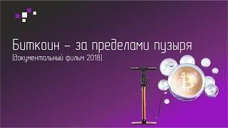 БИТКОИН - ЗА ПРЕДЕЛАМИ ПУЗЫРЯ  [Документальный фильм 2018]