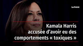 Kamala Harris accusée d'avoir eu des comportements « toxiques »