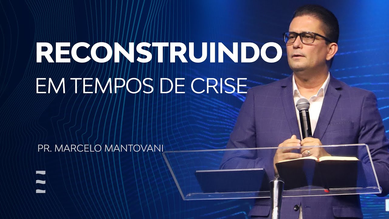 Reconstruindo em tempos de crise - Pr. Marcelo Mantovani