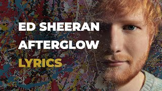Ed Sheeran - Afterglow (LYRICS)
