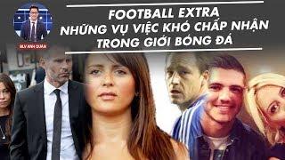 FOOTBALL EXTRA | NHỮNG VỤ VIỆC KHÓ CHẤP NHẬN TRONG GIỚI BÓNG ĐÁ