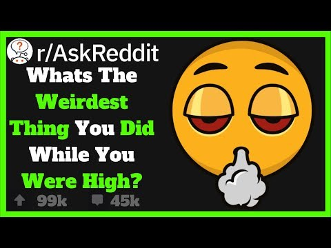Weirdest/Funniest Things People Have Done While High!! (R/AskReddit)