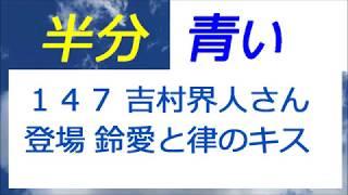 半分青い 147話 吉村界人さん登場、佐藤健さんと永野芽郁さんのキスシーン