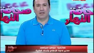 صحافة النهار | عزمي مجاهد يوضح حقيقة قرار ايقاف احمد الشيخ