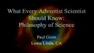 What Every Adventist Scientist Should Know: Philosophy of Science 3-1-2014 by Paul Giem