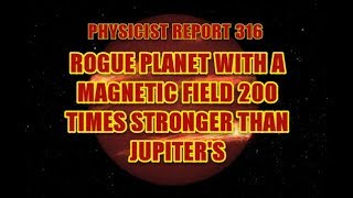 PHYSICIST REPORT 316: ROGUE PLANET WITH A MAGNETIC FIELD 200 TIMES STRONGER THAN JUPITER'S