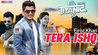 Tera Ishq ( Full Song ) Firoz Khan || Titanic || Raj Singh Jhinger || New Punjabi Songs 2018