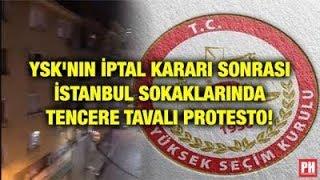 YSK'NIN İPTAL KARARI SONRASI İSTANBUL SOKAKLARINDA TENCERE TAVALI PROTESTO!