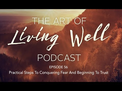 Episode 56 - Conquering Fear & Learning to Trust - The Art of Living Well Podcast