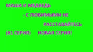 Маша и Медведь   С любимыми не расставайтесь (61 серия видеообзор) Новая серия!