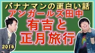 アンガールズ田中が有吉と正月旅行!バナナマンの面白い話 ゲスト:アン...
