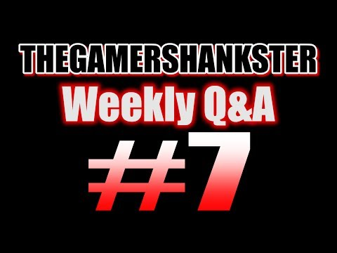 THEGAMERSHANKSTER | Weekly Q&A #7