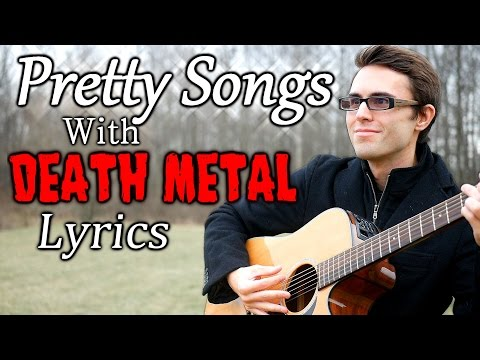 Pretty Songs with Death Metal Lyrics!