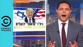 Donald Trump Faces Backlash Over Jerusalem Embassy Move | The Daily Show With Trevor Noah