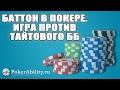 Покер обучение | Баттон в покере. Игра против тайтового ББ