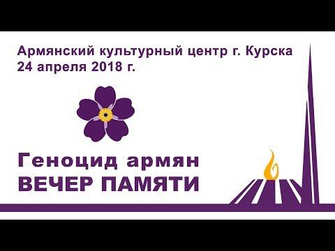 г. Курск, 24 апреля 2018 г. Вечер памяти невинных жертв Геноцида армян 1915 г. ПОМНЮ И ТРЕБУЮ!
