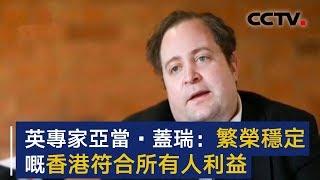 英国智库专家亚当·盖瑞:繁荣稳定的香港符合所有人利益 | CCTV