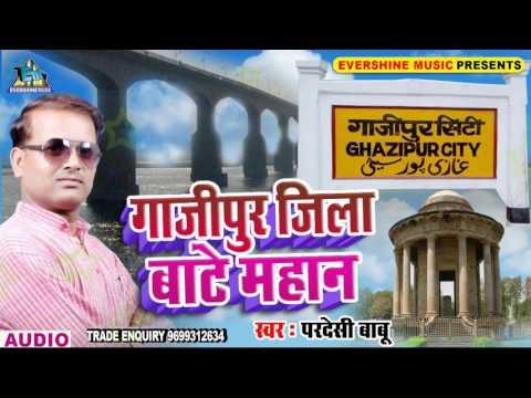 गाज़ीपुर जिला बाटे महान - Gazipur Jila Bate Mahan - Pardesi Babu - Bhojpuri Song