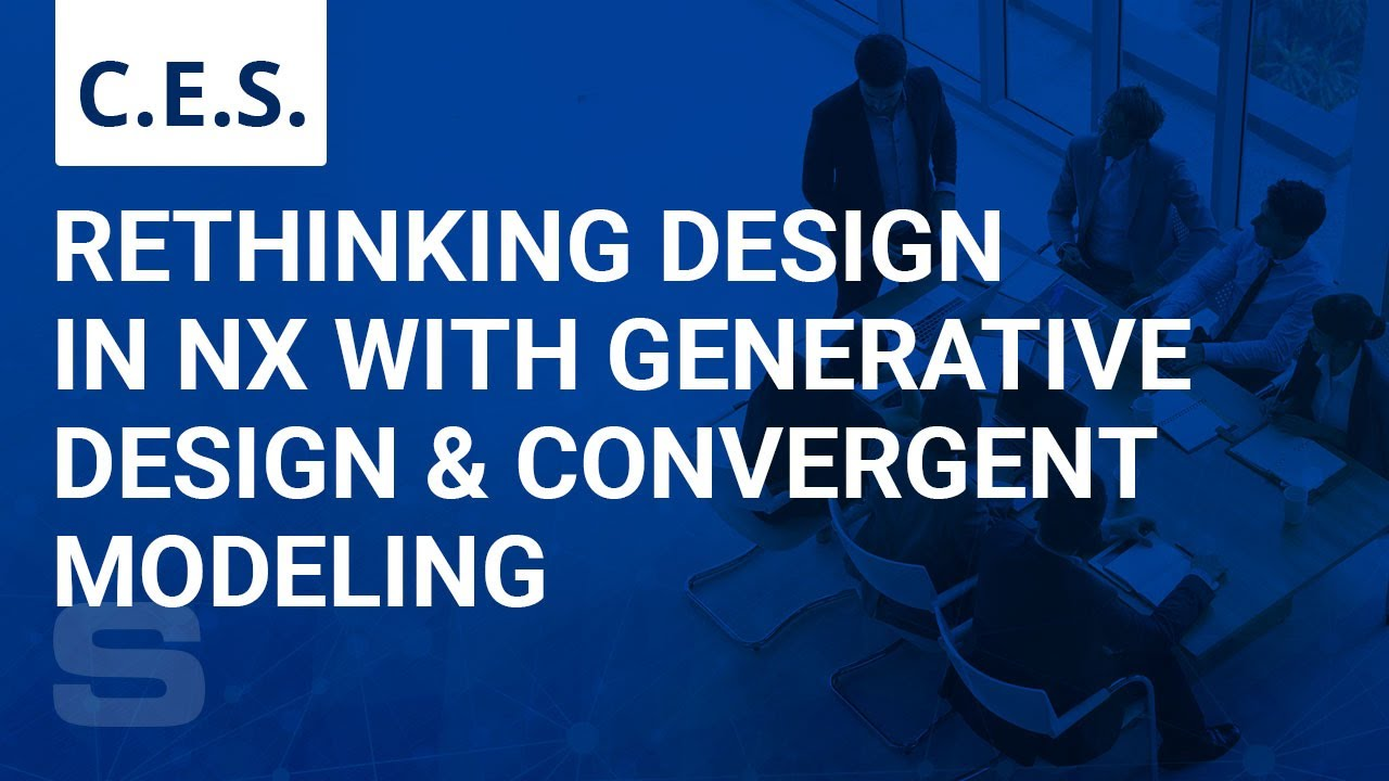 CES: Rethinking Design in NX with Generative Design and Convergent Modeling