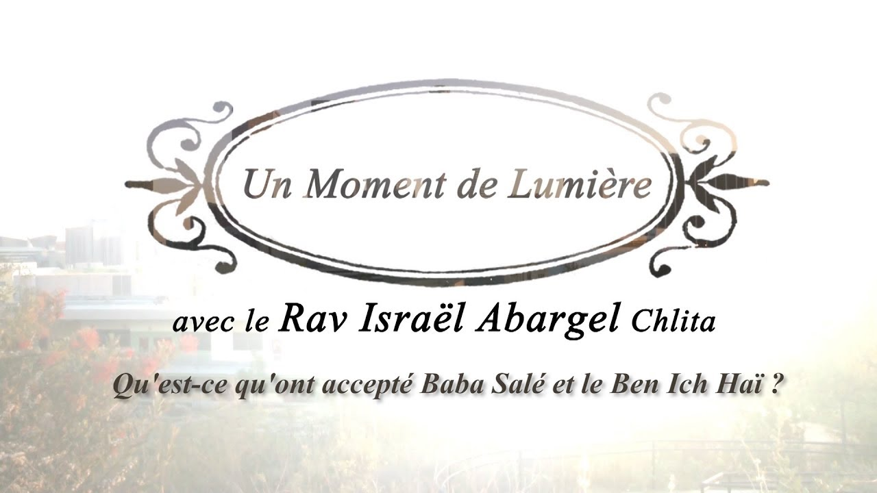 Un Moment de Lumière - Rav Israël Abargel - Qu'est ce qu'ont accepté Baba Salé et le Ben Ich Haï?