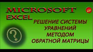 Microsoft Excel.РЕШЕНИЕ СИСТЕМ ЛИНЕЙНЫХ УРАВНЕНИЙ МЕТОДОМ ОБРАТНОЙ МАТРИЦЫ