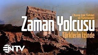Zaman Yolcusu - Türklerin İzinde/Kuzey Irak Türkleri ve Türkmeneli