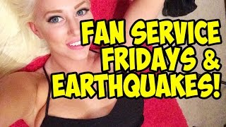 FAN SERVICE FRIDAYS & EARTHQUAKES!