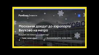 Москвичи доедут доаэропорта внуково наметро