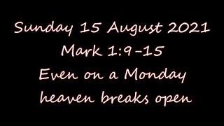 Sunday 15 August 2021   Mark 1:9-15  Even on a Monday      heaven breaks open