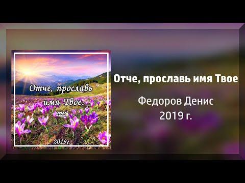 НОВЫЙ АЛЬБОМ Отче, прославь имя Твоё - Федоров Денис 2019