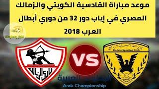 موعد مباراة القادسية الكويتي والزمالك المصري في إياب دور 32 من دوري أبطال العرب 2018