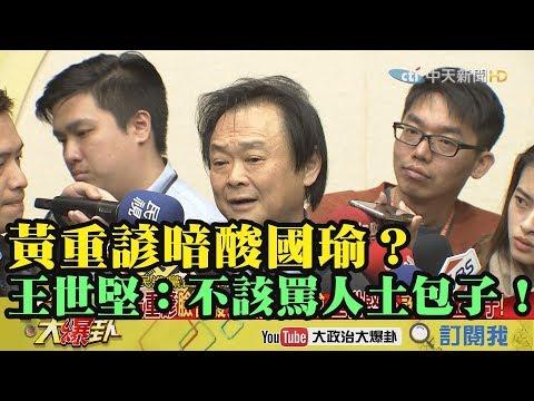 【精彩】黃重諺暗酸國瑜  王世堅:誰都沒有資格罵人土包子!