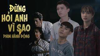 Phim Hành Động 2018 - Đừng Hỏi Anh Vì Sao | Phim Chiếu Rạp Hay Và Mới Nhất 2018