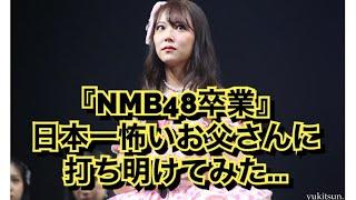 『NMB48卒業』を日本一怖いお父さんに打ち明けてみたら……