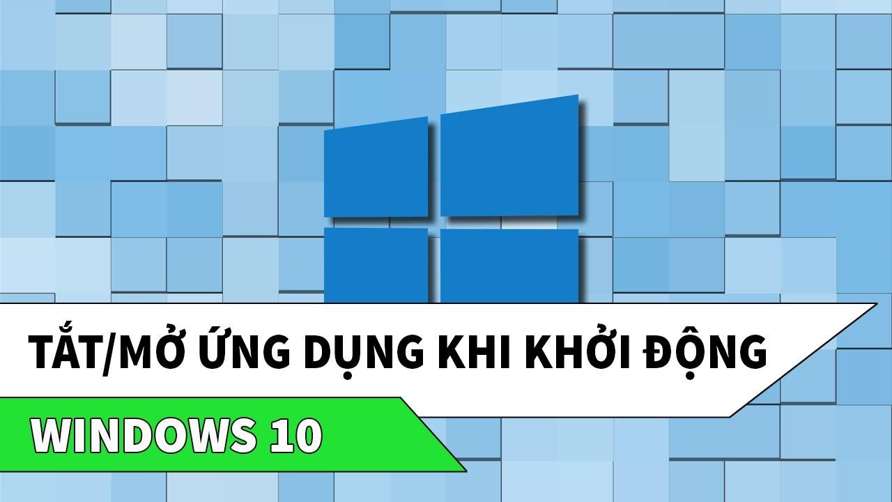 Windows 10 | Tắt mở ứng dụng, chương trình khi khởi động
